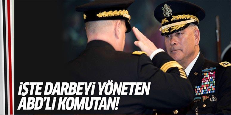 İşte darbeyi yöneten ABD'li komutan!