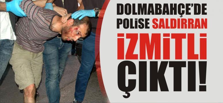 Dolmabahçe'de polise saldıran kişi İzmitli çıktı