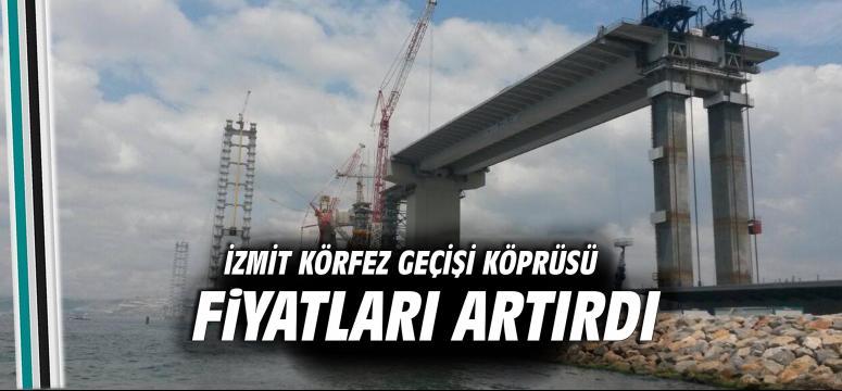 İzmit Körfez Geçişi Köprüsü fiyatları artırdı
