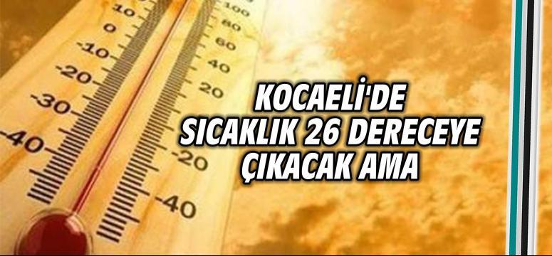 Kocaeli'de sıcaklık 26 dereceye çıkacak ama...