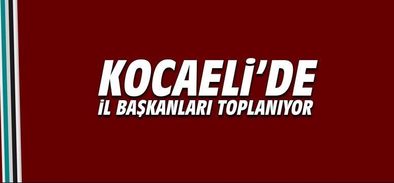 Kocaeli'de İl Başkanları Toplanıyor