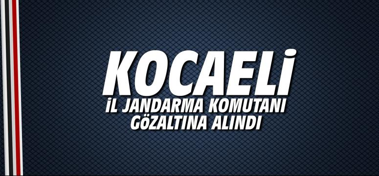 Kocaeli İl Jandarma Komutanı gözaltına alındı