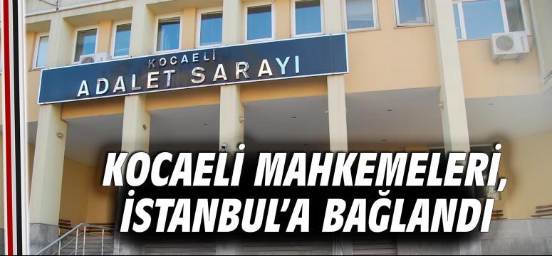 Kocaeli Mahkemeleri, İstanbul'a bağlandı