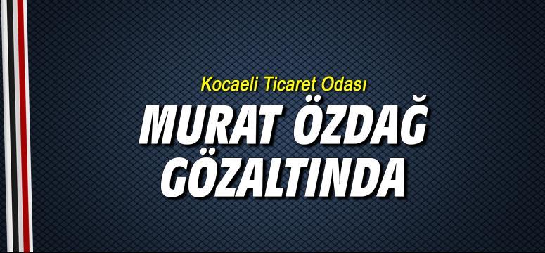Kocaeli Ticaret Odası Murat Özdağ gözaltına alındı