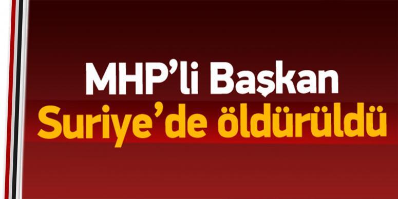 MHP'li Başkan Suriye'de öldürüldü