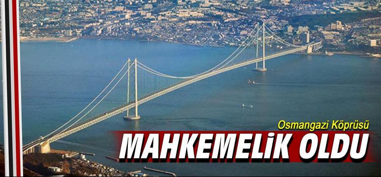 Osmangazi Köprüsü mahkemelik oldu!