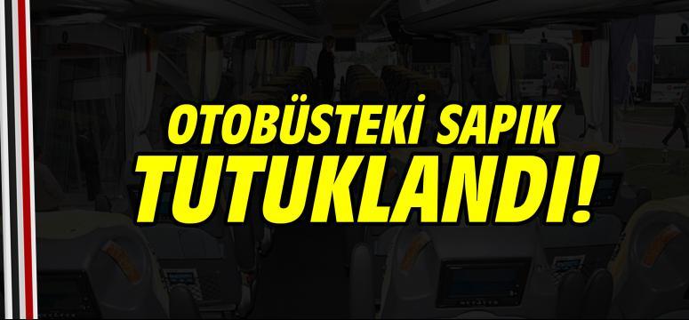 Otobüsteki sapık tutuklandı!