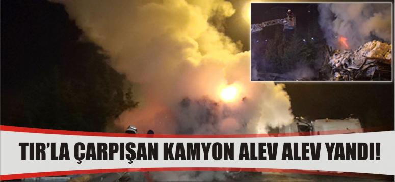 TIR'la çarpışan kamyon alev alev yandı