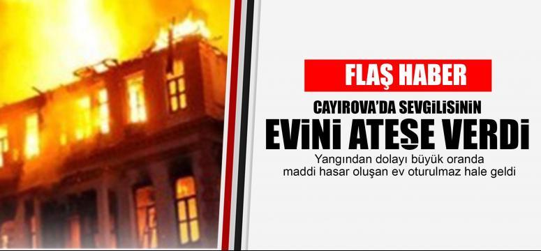 Sevgilisinin evini ateşe verdi!