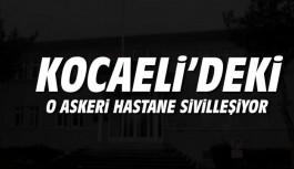 Kocaeli'deki o askeri hastane sivilleşiyor