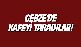 Gebze'de kafeyi taradılar!