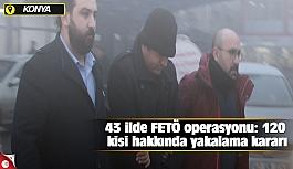 43 ilde FETÖ operasyonu: 120 kişi hakkında yakalama kararı
