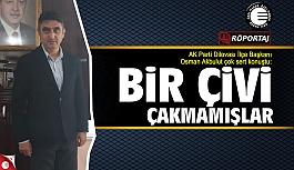 Osman Akbulut: Bir çivi çakmamışlar!