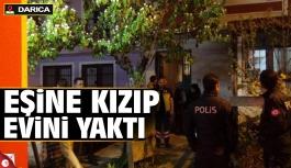 Darıca'da eşine kızınca evi yaktı