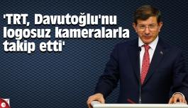 'TRT, Davutoğlu'nu logosuz kameralarla takip etti'