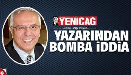 Yeniçağ yazarından bomba iddia