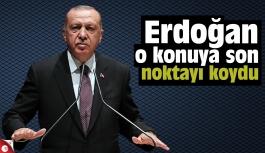 Erdoğan o konuya son noktayı koydu