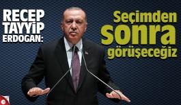 Erdoğan: Seçimden sonra görüşeceğiz