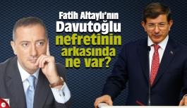 Fatih Altaylı'nın Davutoğlu nefretinin arkasında ne var?