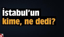 İstanbul kime ne dedi