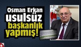 Osman Erkan usulsüz başkanlık yapmış!
