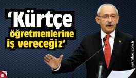Kılıçdaroğlu: Kürtçe öğretmenlerine iş vereceğiz
