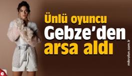 Ünlü oyuncu Gebze'den arsa aldı