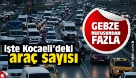 Kocaeli'deki araç sayısı Gebze nüfusundan fazla