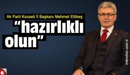 Mehmet Ellibeş: hazırlıklı olun