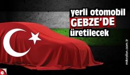 Yerli otomobil Gebze'de üretilecek