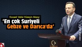 Vali Aksoy; 'En çok Suriyeli Gebze ve Darıca'da'