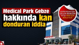 Medical Park Gebze hakkında kan donduran iddia