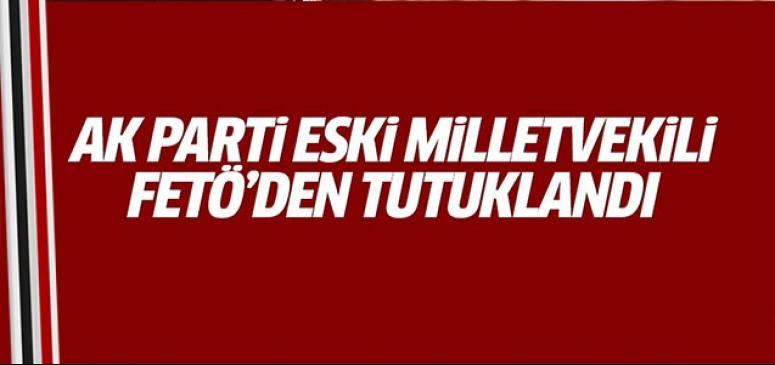 AK Parti eski milletvekili tutuklandı