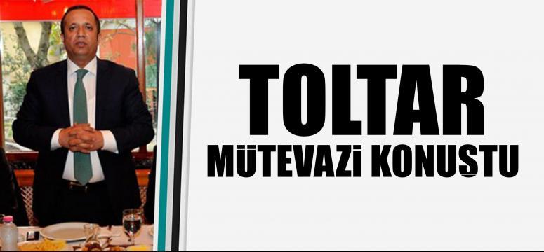 TOLTAR MÜTEVAZİ KONUŞTU