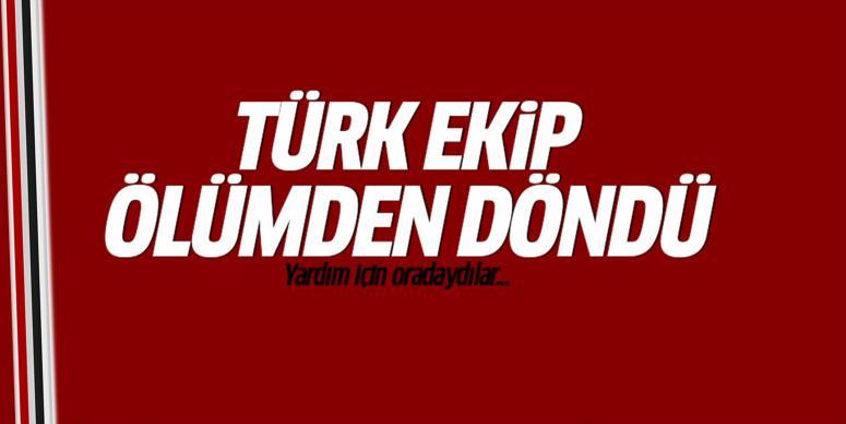 Türk ekip ölümden döndü