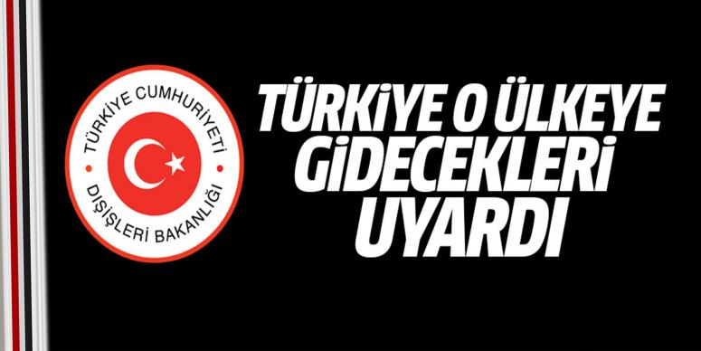 Türkiye o ülkeye gidecekleri uyardı