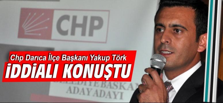 Chp Darıca İlçe Başkanı Yakup Törk, İddialı Konuştu